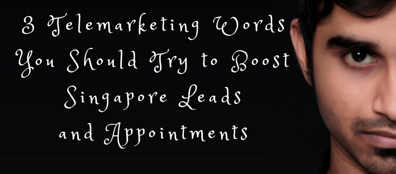 3 Telemarketing Words You Should Try to Boost Singapore Leads and Appointments